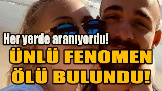 ÜNLÜ FENOMEN ÖLÜ BULUNDU!