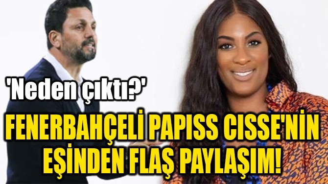 FENERBAHÇELİ PAPISS CISSE'NİN  EŞİNDEN FLAŞ PAYLAŞIM!