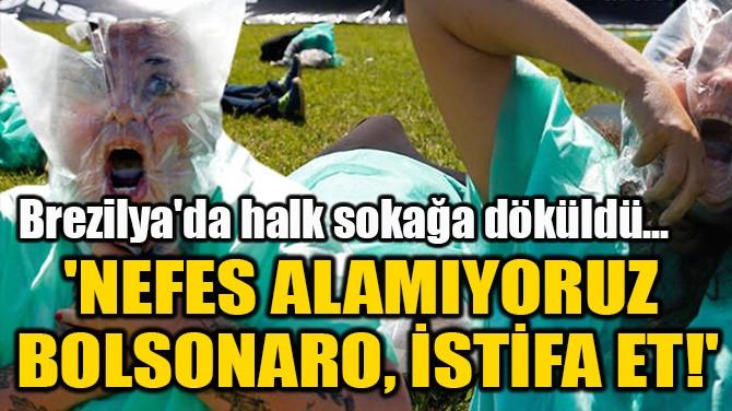 'NEFES ALAMIYORUZ  BOLSONARO, İSTİFA ET!'