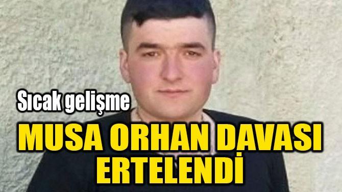 MUSA ORHAN DAVASI ERTELENDİ