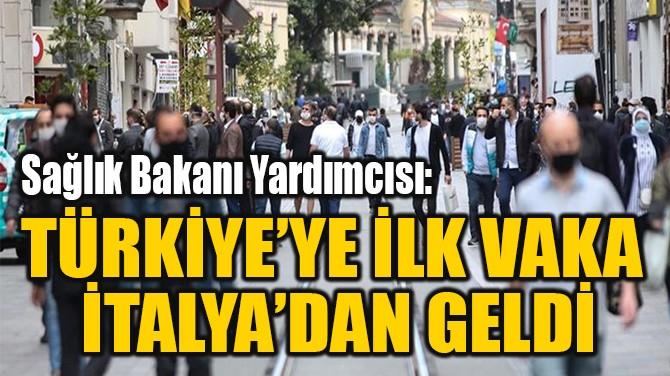 TÜRKİYE'YE İLK VAKA  İTALYA'DAN GELDİ