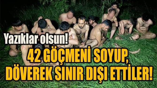 42 GÖÇMENİ SOYUP,  DÖVEREK SINIR DIŞI ETTİLER!