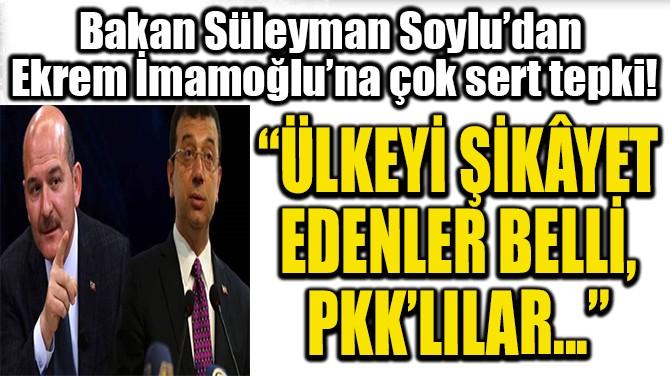 BAKAN SÜLEYMAN SOYLU'DAN  EKREM İMAMOĞLU'NA ÇOK SERT TEPKİ!