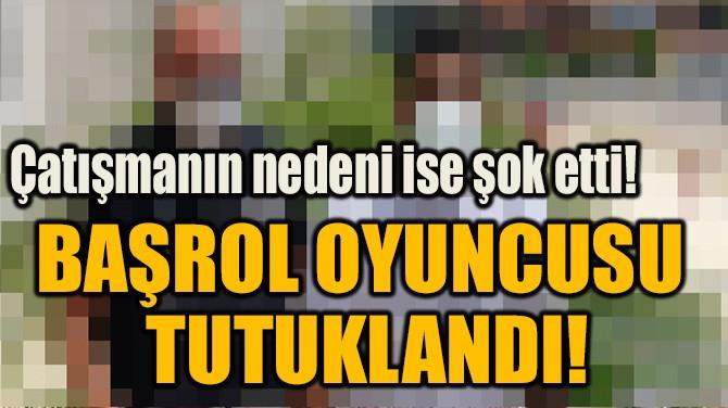 BAŞROL OYUNCUSU  TUTUKLANDI!
