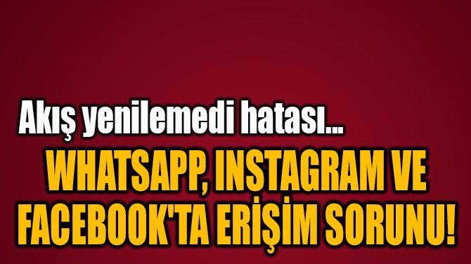 WHATSAPP, INSTAGRAM VE  FACEBOOK'TA ERİŞİM SORUNU!