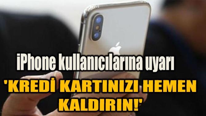 İPHONE KULLANICILARINA UYARI 'KREDİ KARTINIZI HEMEN  KALDIRIN!'