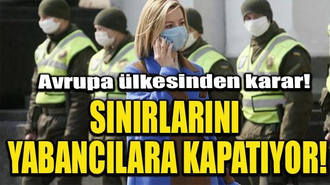 SINIRLARINI YABANCILARA KAPATIYOR!