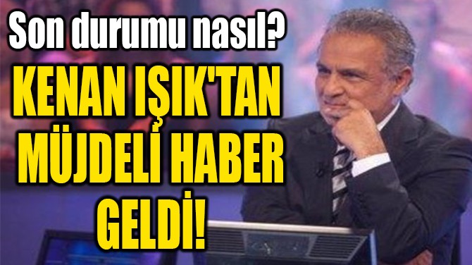 KENAN IŞIK'TAN  MÜJDELİ HABER  GELDİ!