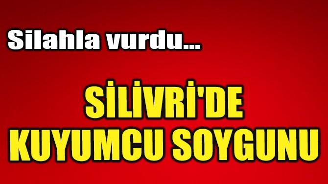 SİLİVRİ'DE KUYUMCU SOYGUNU!