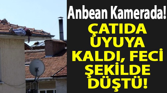 ÇATIDA UYUYA KALDI, FECİ ŞEKİLDE DÜŞTÜ!