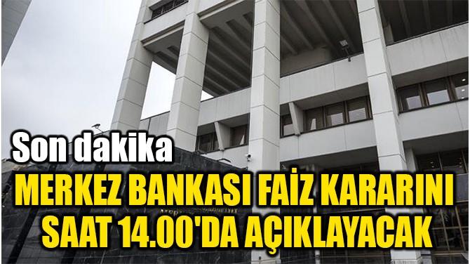 MERKEZ BANKASI FAİZ KARARINI  SAAT 14.00'DA AÇIKLAYACAK