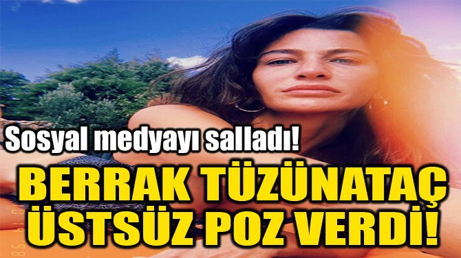 BERRAK TÜZÜNATAÇ ÜSTSÜZ POZ VERDİ!