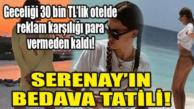 SERENAY'IN BEDAVA TATİLİ!