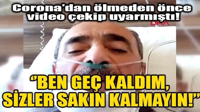 BEN GEÇ KALDIM, SİZLER SAKIN KALMAYIN