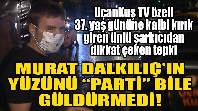 """MURAT DALKILIÇ'IN YÜZÜNÜ """"PARTİ"""" BİLE GÜLDÜRMEDİ!"""