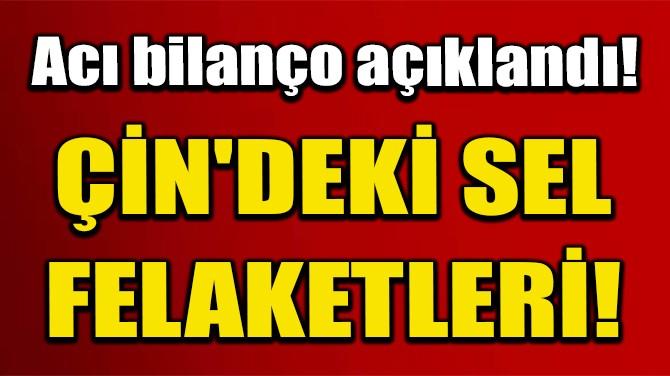 ÇİN'DEKİ SELLERDE 121 KİŞİ ÖLDÜ VEYA KAYBOLDU