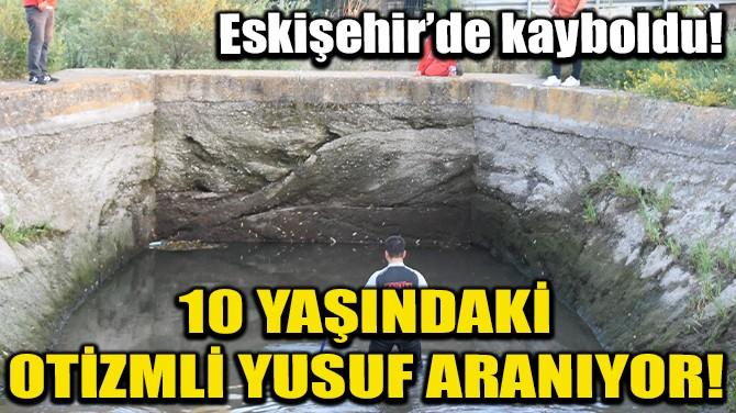 ESKİŞEHİR'DE KAYBOLAN, 10 YAŞINDAKİ OTİZMLİ YUSUF ARANIYOR!