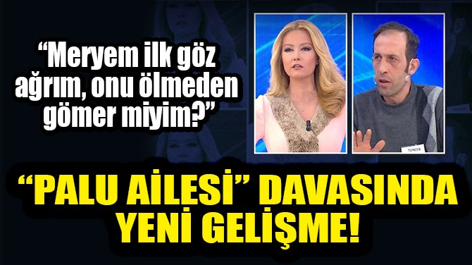 """""""PALU AİLESİ"""" DAVASINDA YENİ GELİŞME!"""