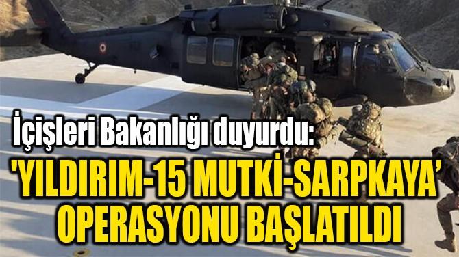 'YILDIRIM-15 MUTKİ-SARPKAYA'  OPERASYONU BAŞLATILDI