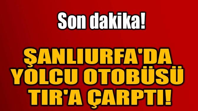 ŞANLIURFA'DA  YOLCU OTOBÜSÜ  TIR'A ÇARPTI!
