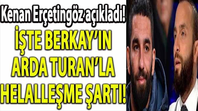 İŞTE BERKAY'IN ARDA TURAN'LA HELALLEŞME ŞARTI!