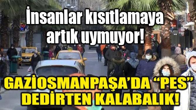 "GAZİOSMANPAŞA'DA ""PES"" DEDİRTEN KALABALIK!"