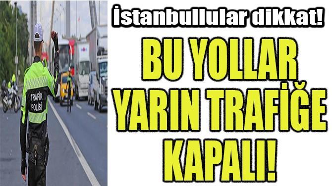BU YOLLAR YARIN TRAFİĞE KAPALI!