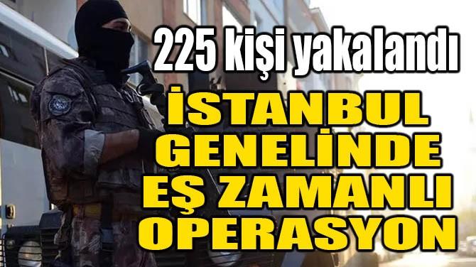İSTANBUL GENELİNDE EŞ ZAMANLI OPERASYON