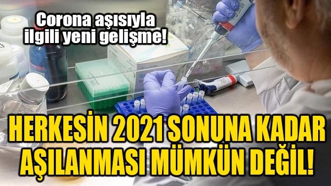 HERKESİN 2021 SONUNA KADAR AŞILANMASI MÜMKÜN DEĞİL!