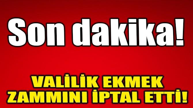 VALİLİK EKMEK ZAMMINI İPTAL ETTİ!