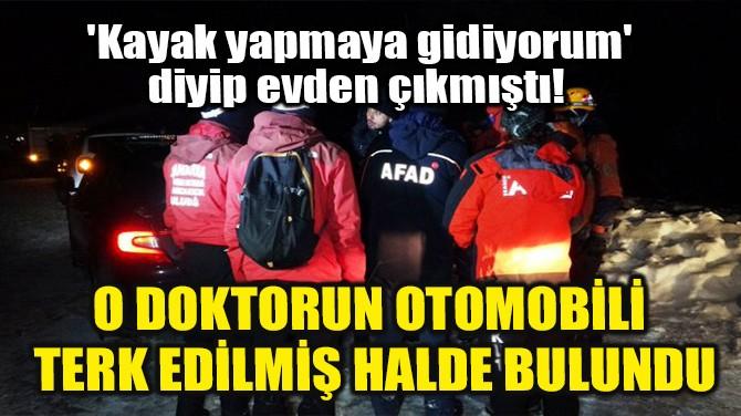 O DOKTORUN OTOMOBİLİ  TERK EDİLMİŞ HALDE BULUNDU