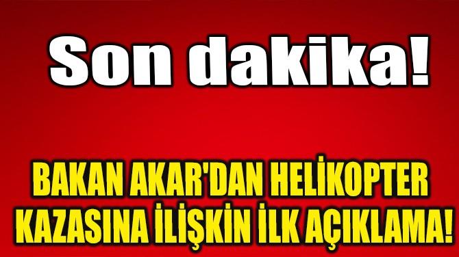 BAKAN AKAR'DAN ASKERİ HELİKOPTER KAZASINA İLİŞKİN İLK AÇIKLAMA!