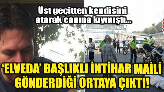 'ELVEDA' BAŞLIKLI İNTİHAR MAİLİ GÖNDERDİĞİ ORTAYA ÇIKTI!