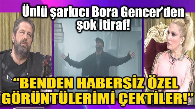 """""""BENDEN HABERSİZ ÖZEL GÖRÜNTÜLERİMİ ÇEKTİLER!"""""""