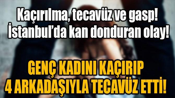 GENÇ KADINI KAÇIRIP 4 ARKADAŞIYLA TECAVÜZ ETTİ!