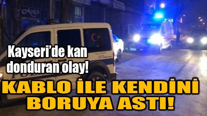 KABLO İLE KENDİNİ BORUYA ASTI!