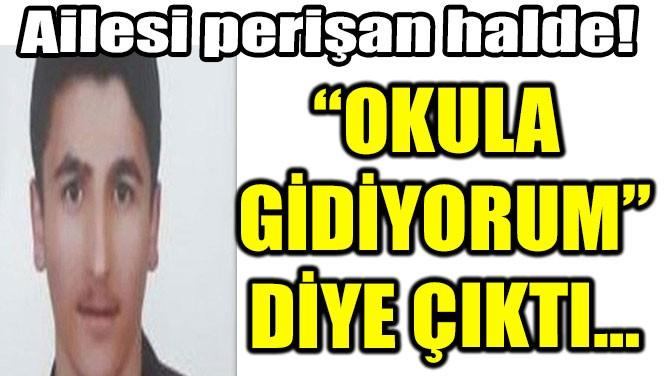 """""""OKULA GİDİYORUM"""" DİYE ÇIKTI, BİR DAHA DÖNMEDİ!"""
