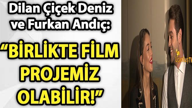 """""""BİRLİKTE FİLM PROJEMİZ OLABİLİR!"""""""