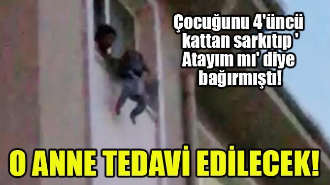 O ANNE TEDAVİ EDİLECEK!