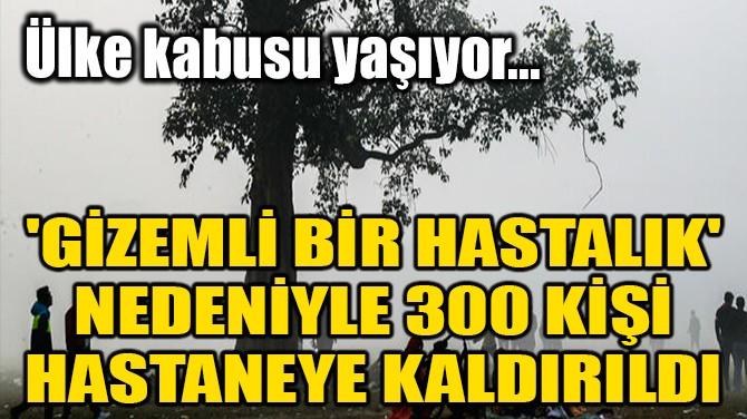 'GİZEMLİ BİR HASTALIK' NEDENİYLE 300 KİŞİ HASTANEYE KALDIRILDI
