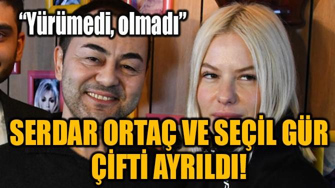 SERDAR ORTAÇ VE SEÇİL GÜR ÇİFTİ AYRILDI!