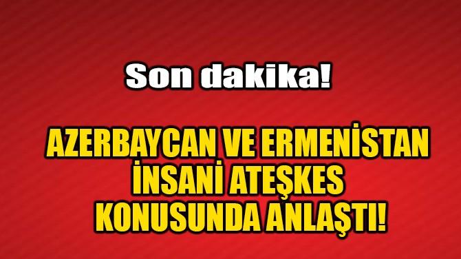 AZERBAYCAN VE ERMENİSTAN İNSANİ ATEŞKES KONUSUNDA ANLAŞTI!