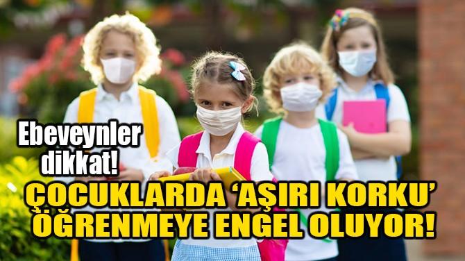 ÇOCUKLARDA 'AŞIRI KORKU' ÖĞRENMEYE ENGEL OLUYOR!