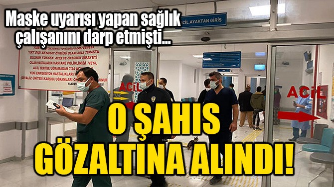 O ŞAHIS GÖZALTINA ALINDI!
