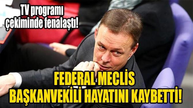 FEDERAL MECLİS BAŞKANVEKİLİ HAYATINI KAYBETTİ!