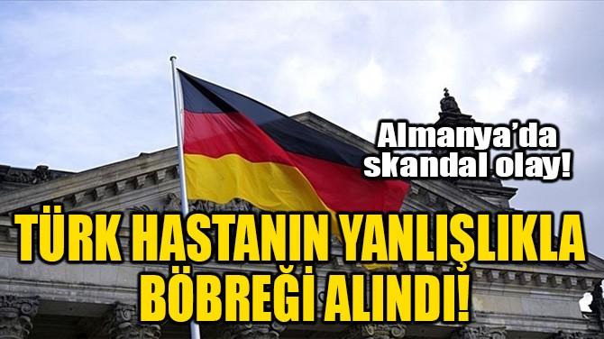 TÜRK HASTANIN YANLIŞLIKLA BÖBREĞİ ALINDI!