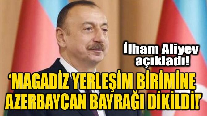 'MAGADİZ YERLEŞİM BİRİMİNE AZERBAYCAN BAYRAĞI DİKİLDİ!'