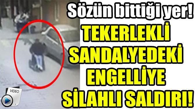TEKERLEKLİ  SANDALYEDEKİ  ENGELLİYE  SİLAHLI SALDIRI!