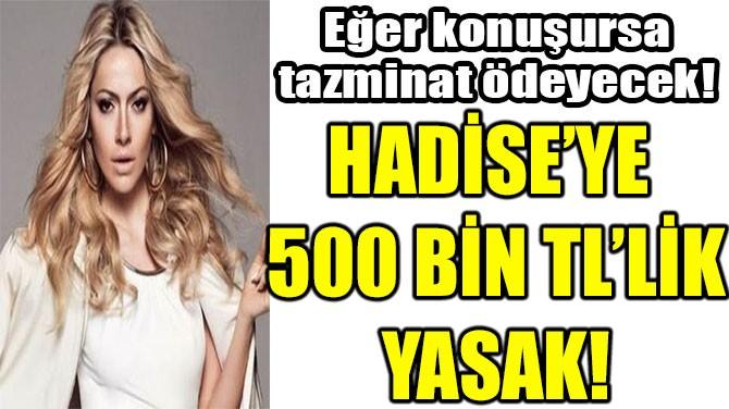 HADİSE'YE  500 BİN TL'LİK YASAK!