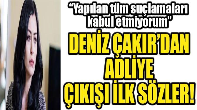 """DENİZ ÇAKIR ADLİYE ÇIKIŞI KONUŞTU! """"SUÇLAMALARI KABUL ETMİYORUM"""""""